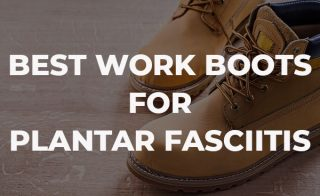 Best Work Boots for Plantar Fasciitis